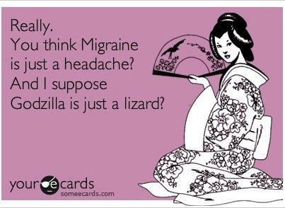 Really. You think migraine is just a headache? And I suppose Godzilla is just a lizard?