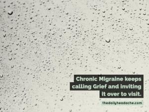 Migraine grief: Chronic Migraine keeps calling Grief and inviting it over to visit.